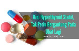 Kini Hyperthyroid Sudah Stabil Dan Tak Perlu Bergantung Kepada Ubat Lagi